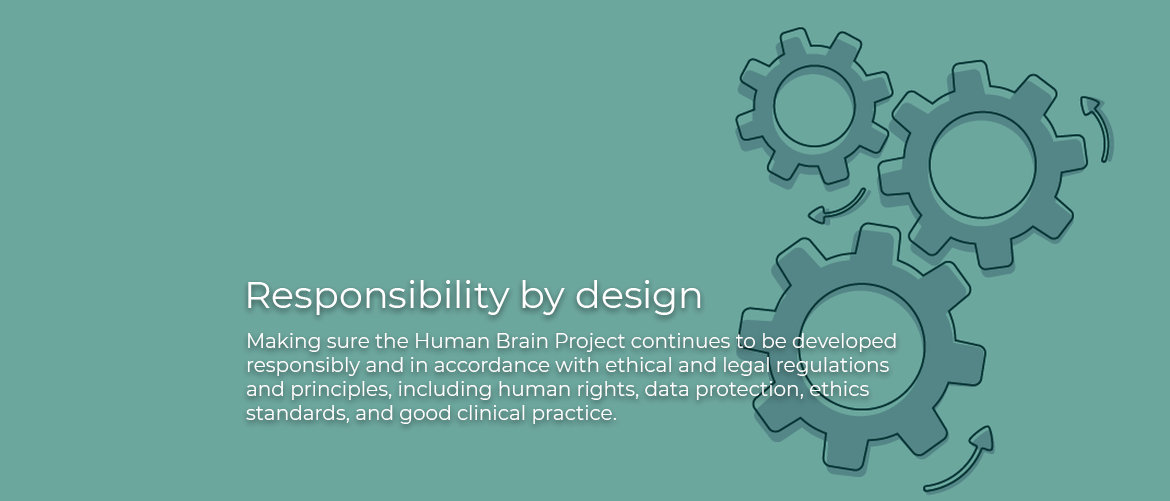 Responsibility by Design Making sure the Human Brain Projectcontinues to be developed responsibly and in accordance with ethical and legal regulations and principles, including human rights, data protection, ethics standards, and good clinical practice.